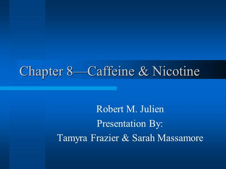 Chapter 8—Caffeine & Nicotine Robert M. Julien Presentation By: Tamyra Frazier & Sarah Massamore.