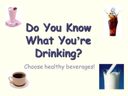 Do You Know What You ' re Drinking? Choose healthy beverages!
