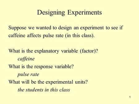 1 Designing Experiments Suppose we wanted to design an experiment to see if caffeine affects pulse rate (in this class). What is the explanatory variable.