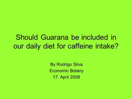 Should Guarana be included in our daily diet for caffeine intake? By Rodrigo Silva Economic Botany 17. April 2008.