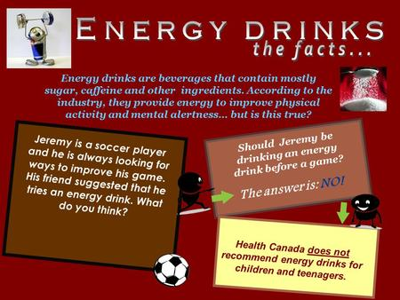 Jeremy is a soccer player and he is always looking for ways to improve his game. His friend suggested that he tries an energy drink. What do you think?