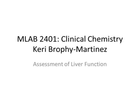 MLAB 2401: Clinical Chemistry Keri Brophy-Martinez Assessment of Liver Function.
