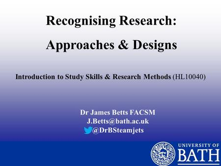 Recognising Research: Approaches & Designs Introduction to Study Skills & Research Methods (HL10040) Dr James Betts