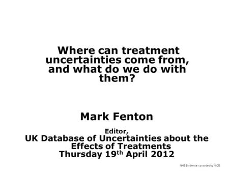 NHS Evidence – provided by NICE Where can treatment uncertainties come from, and what do we do with them? Mark Fenton James Lind Initiative, Oxford Editor,