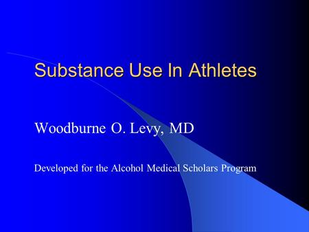 Substance Use In Athletes Woodburne O. Levy, MD Developed for the Alcohol Medical Scholars Program.