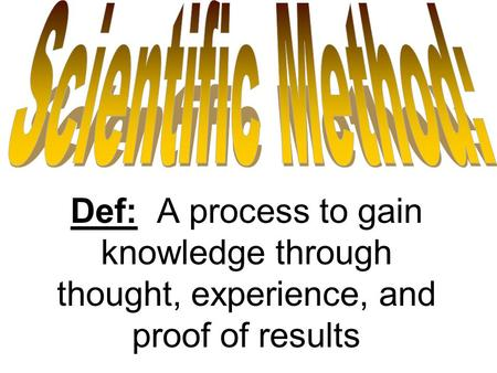Def: A process to gain knowledge through thought, experience, and proof of results.