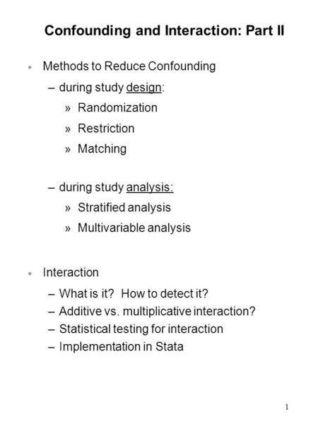1 Confounding and Interaction: Part II  Methods to Reduce Confounding –during study design: »Randomization »Restriction »Matching –during study analysis:
