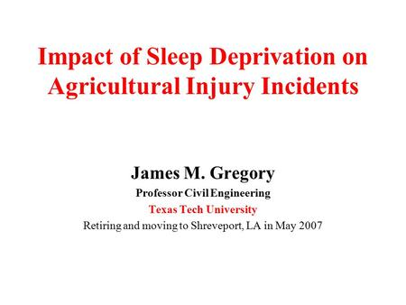 Impact of Sleep Deprivation on Agricultural Injury Incidents James M. Gregory Professor Civil Engineering Texas Tech University Retiring and moving to.