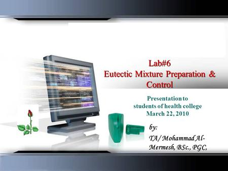 Lab#6 Eutectic Mixture Preparation & Control Presentation to students of health college March 22, 2010 by: TA/ Mohammad Al- Mermesh, BSc., PGC,