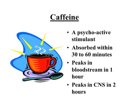 Caffeine A psycho-active stimulant Absorbed within 30 to 60 minutes Peaks in bloodstream in 1 hour Peaks in CNS in 2 hours.