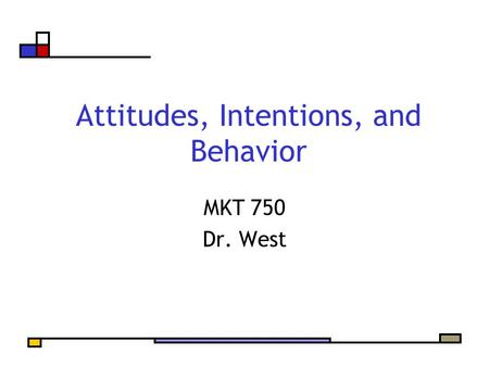 Attitudes, Intentions, and Behavior MKT 750 Dr. West.