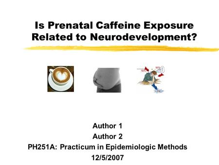 Is Prenatal Caffeine Exposure Related to Neurodevelopment? Author 1 Author 2 PH251A: Practicum in Epidemiologic Methods 12/5/2007.