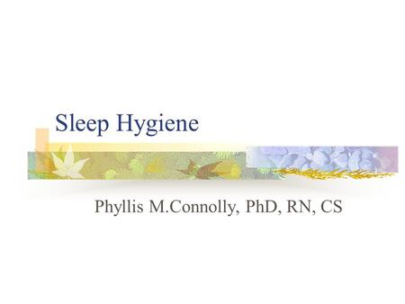 Sleep Hygiene Phyllis M.Connolly, PhD, RN, CS. Sleep Disorders Facts Mood disorders often have sleep disruption as chief complaint Major depression characterized.