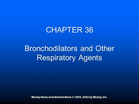 Mosby items and derived items © 2005, 2002 by Mosby, Inc. CHAPTER 36 Bronchodilators and Other Respiratory Agents.
