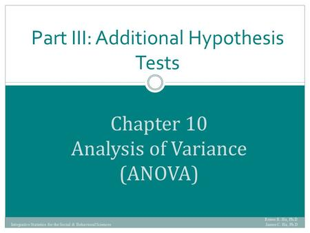 Chapter 10 Analysis of Variance (ANOVA) Part III: Additional Hypothesis Tests Renee R. Ha, Ph.D. James C. Ha, Ph.D Integrative Statistics for the Social.