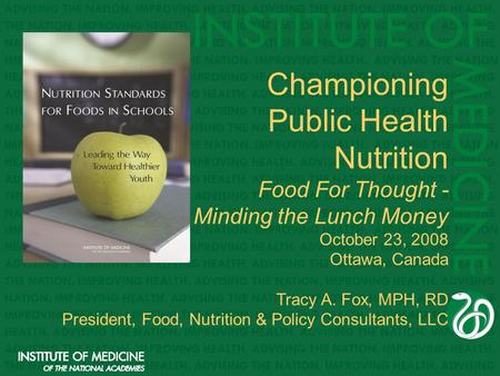 Championing Public Health Nutrition Food For Thought - Minding the Lunch Money October 23, 2008 Ottawa, Canada Tracy A. Fox, MPH, RD President, Food, Nutrition.