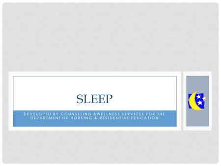DEVELOPED BY COUNSELING &WELLNESS SERVICES FOR THE DEPARTMENT OF HOUSING & RESIDENTIAL EDUCATION SLEEP.