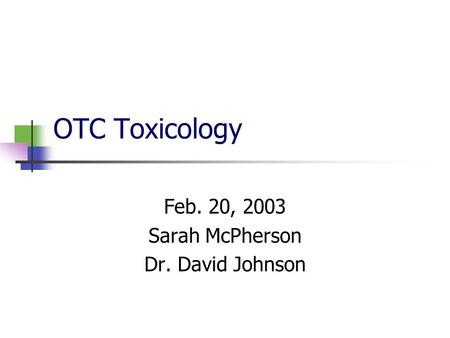 OTC Toxicology Feb. 20, 2003 Sarah McPherson Dr. David Johnson.