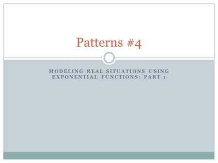 MODELING REAL SITUATIONS USING EXPONENTIAL FUNCTIONS: PART 1 Patterns #4.