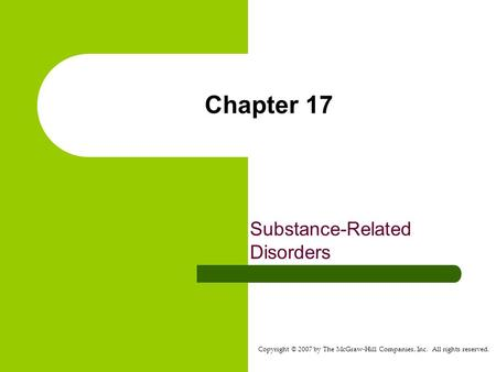 Copyright © 2007 by The McGraw-Hill Companies, Inc. All rights reserved. Chapter 17 Substance-Related Disorders.