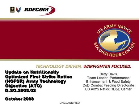 UNCLASSIFIED Update on Nutritionally Optimized First Strike Ration (NOFSR) Army Technology Objective (ATO) D.SO.2005.02 October 2008 Betty Davis Team Leader,