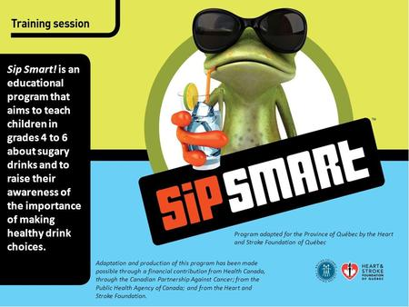 Sip Smart! is an educational program that aims to teach children in grades 4 to 6 about sugary drinks and to raise their awareness of the importance of.