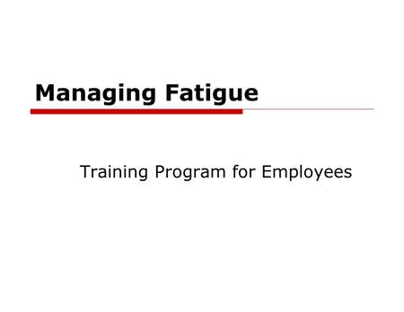 Managing Fatigue Training Program for Employees. Managing Fatigue For the Employee  What is Fatigue  Signs of fatigue  What causes fatigue  Fatigue.