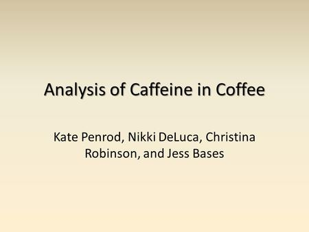 Analysis of Caffeine in Coffee Kate Penrod, Nikki DeLuca, Christina Robinson, and Jess Bases.
