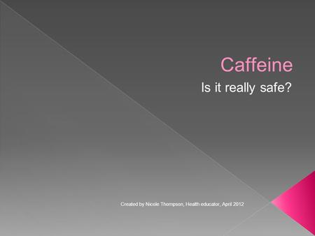 Caffeine Is it really safe? Created by Nicole Thompson, Health educator, April 2012.