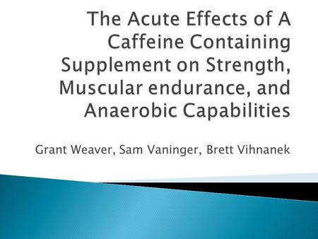 Grant Weaver, Sam Vaninger, Brett Vihnanek.  This study was meant to examine the acute effects of a caffeine- containing supplement on upper and lower.
