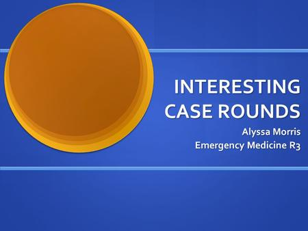 INTERESTING CASE ROUNDS Alyssa Morris Emergency Medicine R3.