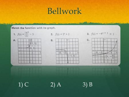 Bellwork 1) C2) A3) B. A few things to discuss… Increasing vs. Decreasing Increasing vs. Decreasing Linear vs. Exponential Linear vs. Exponential Asymptotes.