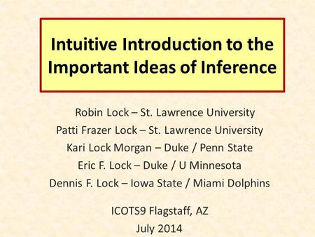 Intuitive Introduction to the Important Ideas of Inference Robin Lock – St. Lawrence University Patti Frazer Lock – St. Lawrence University Kari Lock Morgan.
