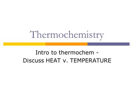 Intro to thermochem - Discuss HEAT v. TEMPERATURE