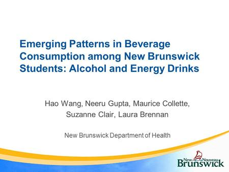 Emerging Patterns in Beverage Consumption among New Brunswick Students: Alcohol and Energy Drinks Hao Wang, Neeru Gupta, Maurice Collette, Suzanne Clair,