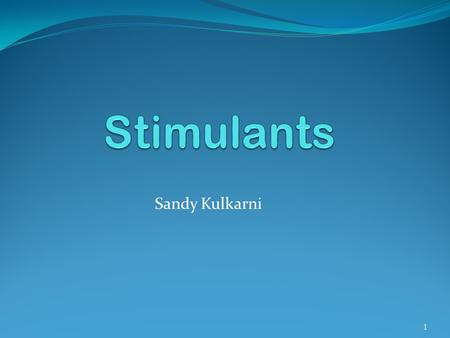 Sandy Kulkarni 1. Stimulants Stimulants are chemical substances that enhance the activity of the brain and the central nervous system. They cause increased.