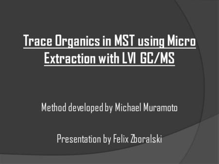 Trace Organics in MST using Micro Extraction with LVI GC/MS Method developed by Michael Muramoto Presentation by Felix Zboralski.