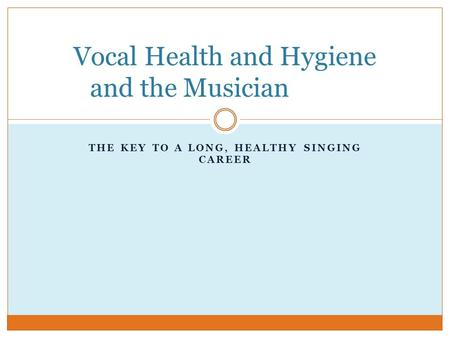 THE KEY TO A LONG, HEALTHY SINGING CAREER Vocal Health and Hygiene and the Musician.