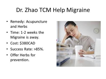 Dr. Zhao TCM Help Migraine Remedy: Acupuncture and Herbs Time: 1-2 weeks the Migraine is away. Cost: $380CAD Success Rate: >85%. Offer Herbs for prevention.