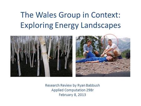 The Wales Group in Context: Exploring Energy Landscapes Research Review by Ryan Babbush Applied Computation 298r February 8, 2013.