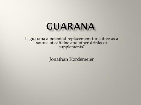 Is guarana a potential replacement for coffee as a source of caffeine and other drinks or supplements? Jonathan Kordsmeier.