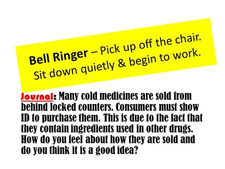 Bell Ringer – Pick up off the chair. Sit down quietly & begin to work. Journal: Many cold medicines are sold from behind locked counters. Consumers must.
