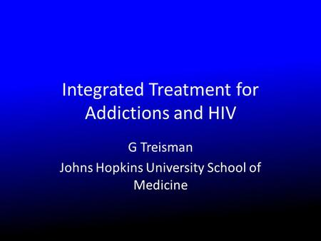 Integrated Treatment for Addictions and HIV G Treisman Johns Hopkins University School of Medicine.