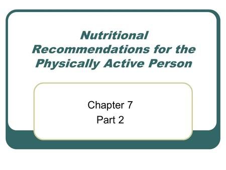 Nutritional Recommendations for the Physically Active Person Chapter 7 Part 2.