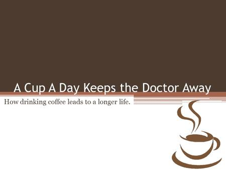 A Cup A Day Keeps the Doctor Away How drinking coffee leads to a longer life.