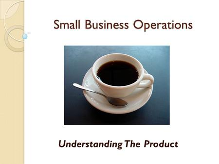 Small Business Operations Understanding The Product.