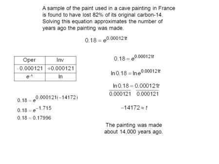 A sample of the paint used in a cave painting in France is found to have lost 82% of its original carbon-14. Solving this equation approximates the number.
