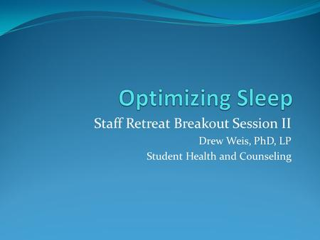 Optimizing Sleep Staff Retreat Breakout Session II Drew Weis, PhD, LP