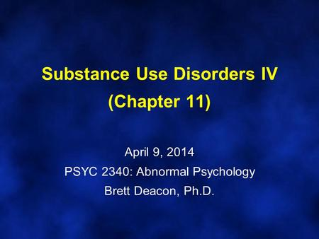 Substance Use Disorders IV (Chapter 11) April 9, 2014 PSYC 2340: Abnormal Psychology Brett Deacon, Ph.D.