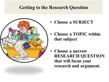 Getting to the Research Question Choose a SUBJECT Choose a TOPIC within that subject Choose a narrow RESEARCH QUESTION that will focus your research and.